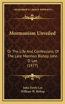 Mormonism Unveiled: Or the Life and Confessions of the Late Mormon Bishop John D. Lee (1877) - Lee, John Doyle, and Bishop, William W (Foreword by)
