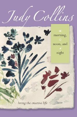Morning, Noon, and Night: Living the Creative Life - Collins, Judy