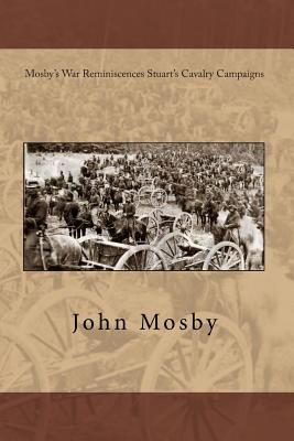 Mosby's War Reminiscences Stuart's Cavalry Campaigns - Mosby, John S
