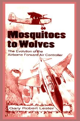 Mosquitoes to Wolves: The Evolution of the Airborne Foreward Air Controller - Lester, Gary Robert