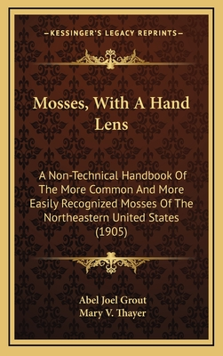 Mosses, with a Hand Lens: A Non-Technical Handbook of the More Common and More Easily Recognized Mosses of the Northeastern United States (1905) - Grout, Abel Joel, and Thayer, Mary V (Illustrator)