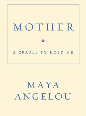 Mother: A Cradle to Hold Me - Angelou, Maya, Dr.