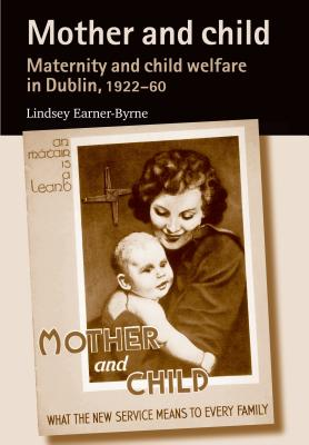 Mother and Child: Maternity and Child Welfare in Dublin, 1922-60 - Earner-Byrne, Lindsey