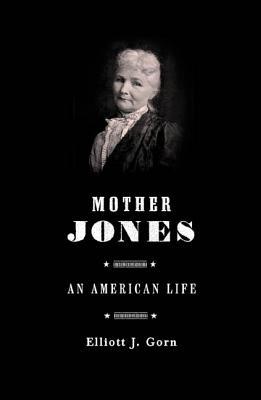 Mother Jones: The Most Dangerous Woman in America - Gorn, Elliot J