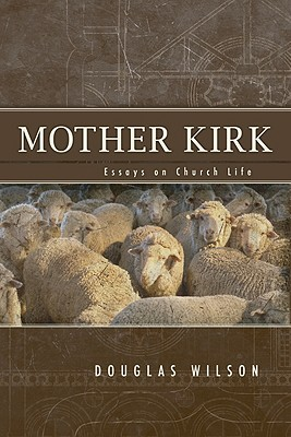 Mother Kirk: Essays and Forays in Practical Ecclesiology - Wilson, Douglas J (Editor), and Leithart, Peter J (Foreword by)