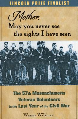 Mother, May You Never See the Sights I Have Seen: The 57th Massachusetts Veteran Volunteers in the Last Year of the Civil War - Wilkinson, Warren