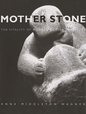 Mother Stone: The Vitality of Modern British Sculpture - Wagner, Anne Middleton