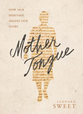 Mother Tongue: How Our Heritage Shapes Our Story - Sweet, Leonard, Dr., Ph.D.