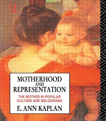 Motherhood and Representation - Kaplan, E Ann, and Kaplam, E Ann, and Kaplan E, Ann