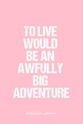 Motivation Journal: Dot Grid Journal - To Live Would Be An Awfully Big Adventure - Pink Dotted Diary, Planner, Gratitude, Writing, Travel, Goal, Bullet Notebook - 6x9 120 page - Designs, Vepa