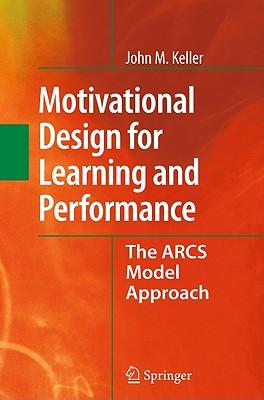 Motivational Design for Learning and Performance: The Arcs Model Approach - Keller, John M