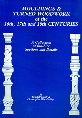 Mouldings & Turned Woodwork of the 16th, 17th and 18th Centuries: A Collection of Full-Size Sections and Details - Small, Tunstall