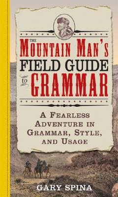 Mountain Man's Field Guide to Grammar: A Fearless Adventure in Grammar, Style and Usage - Spina, Gary