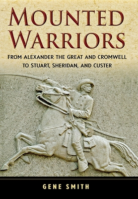 Mounted Warriors: From Alexander the Great and Cromwell to Stuart, Sheridan, and Custer - Smith, Gene