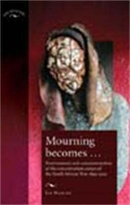 Mourning Become...: Post/Memory and Commemoration of the Concentration Camps of the South African War 1899-1902 - Stanley, Liz