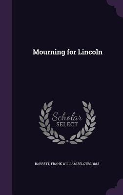 Mourning for Lincoln - Barrett, Frank William Zelotes 1867- (Creator)