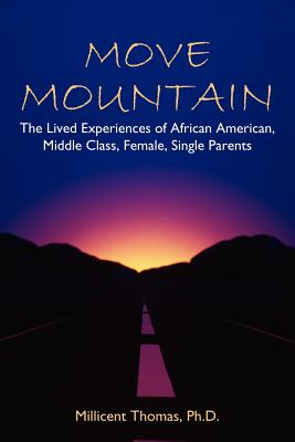 Move Mountain: The Lived Experiences of African American, Middle Class, Female, Single Parents - Thomas Ph D, Millicent