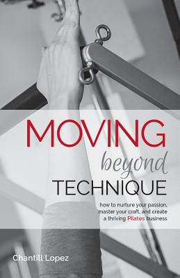 Moving Beyond Technique 2nd Edition: How to Nurture Your Passion, Master Your Craft and Create a Thriving Pilates Business - Lopez, Chantill, and Stalder, Erika (Editor), and Weir, Amber (Photographer)