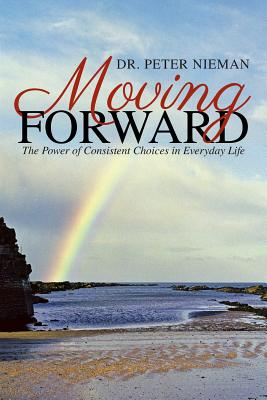 Moving Forward: The Power of Consistent Choices in Everyday Life - Nieman, Dr Peter