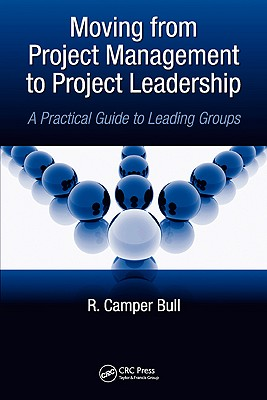 Moving from Project Management to Project Leadership: A Practical Guide to Leading Groups - Bull, R Camper
