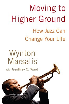Moving to Higher Ground: How Jazz Can Change Your Life - Marsalis, Wynton, and Ward, Geoffrey C