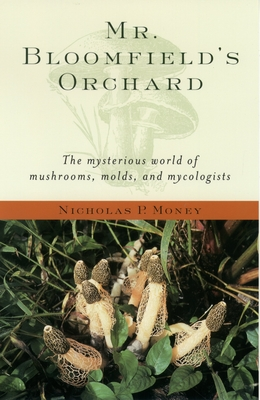 Mr. Bloomfield's Orchard: The Mysterious World of Mushrooms, Molds, and Mycologists - Money, Nicholas P