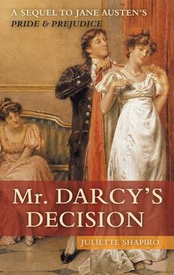 Mr. Darcy's Decision: A Sequel to Jane Austen's Pride and Prejudice - Shapiro, Juliette