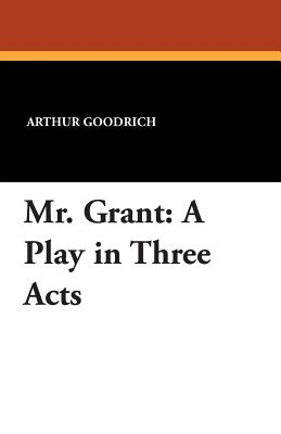 Mr. Grant: A Play in Three Acts - Goodrich, Arthur