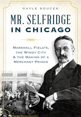 Mr. Selfridge in Chicago:: Marshall Field's, the Windy City & the Making of a Merchant Prince - Soucek, Gayle