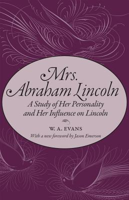 Mrs. Abraham Lincoln: A Study of Her Personality and Her Influence on Lincoln - Evans, W A, and Emerson, Jason (Foreword by)