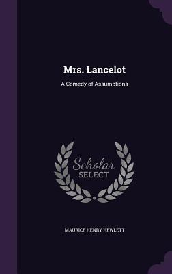 Mrs. Lancelot: A Comedy of Assumptions - Hewlett, Maurice Henry