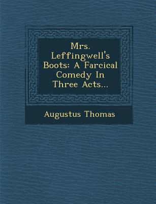 Mrs. Leffingwell's Boots: A Farcical Comedy in Three Acts... - Thomas, Augustus