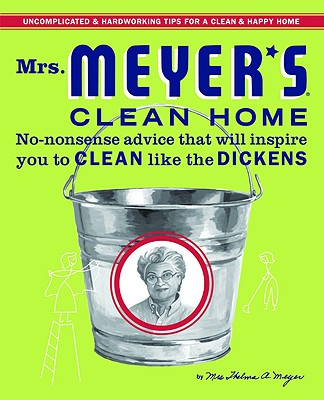 Mrs. Meyer's Clean Home: No-Nonsense Advice That Will Inspire You to Clean Like the Dickens - Meyer, Thelma A