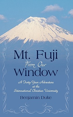Mt. Fuji from Our Window: A Forty-Year Adventure at the International Christian University - Duke, Benjamin, Professor