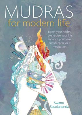 Mudras for Modern Life: Boost Your Health, Re-Energize Your Life, Enhance Your Yoga and Deepen Your Meditation - Saradananda, Swami