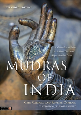 Mudras of India: A Comprehensive Guide to the Hand Gestures of Yoga and Indian Dance - Carroll, Cain, and Frawley, David (Foreword by), and Carroll, Revital