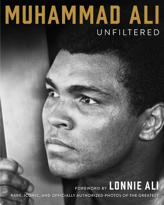 Muhammad Ali Unfiltered: Rare, Iconic, and Officially Authorized Photos of the Greatest - Ali, Muhammad
