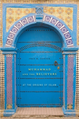 Muhammad and the Believers: At the Origins of Islam - Donner, Fred M.