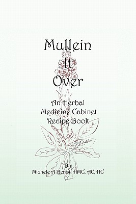 Mullein It Over: An Herbal Medicine Cabinet Recipe Book - Benoit Hmc Ac Hc, Michele A