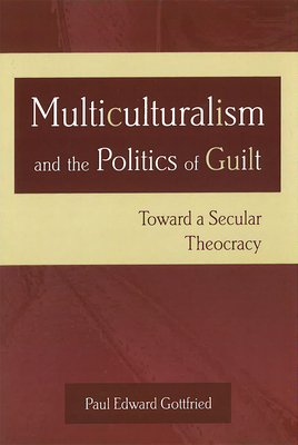 Multiculturalism and the Politics of Guilt: Toward a Secular Theocracy - Gottfried, Paul Edward, Professor