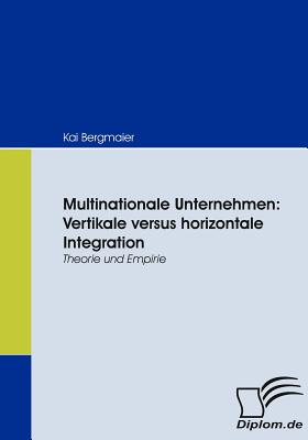 Multinationale Unternehmen: Vertikale Versus Horizontale Integration - Bergmaier, Kai
