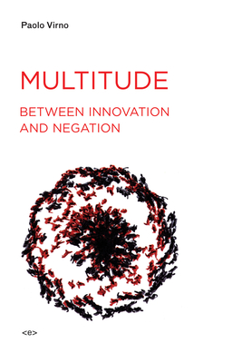 Multitude Between Innovation and Negation - Virno, Paolo, and Bertoletti, Isabella (Translated by), and Cascaito, James (Translated by)
