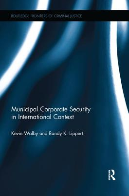 Municipal Corporate Security in International Context - Walby, Kevin, and Lippert, Randy K.
