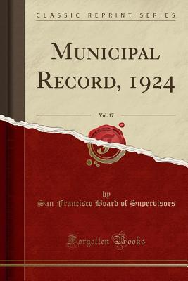 Municipal Record, 1924, Vol. 17 (Classic Reprint) - Supervisors, San Francisco Board of