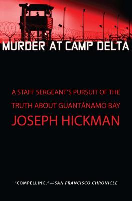 Murder at Camp Delta: A Staff Sergeant's Pursuit of the Truth about Guantanamo Bay - Hickman, Joseph
