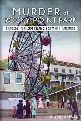 Murder at Rocky Point Park: Tragedy in Rhode Island's Summer Paradise - Pezza, Kelly Sullivan