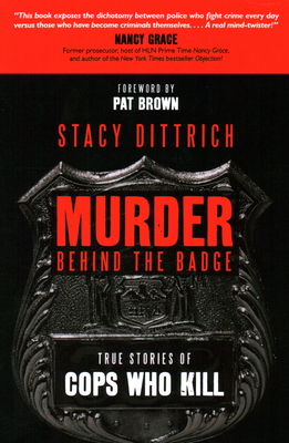 Murder Behind the Badge: True Stories of Cops Who Kill - Dittrich, Stacy, and Brown, Pat (Foreword by)