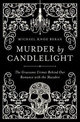 Murder by Candlelight: The Gruesome Crimes Behind Our Romance with the Macabre - Beran, Michael Knox