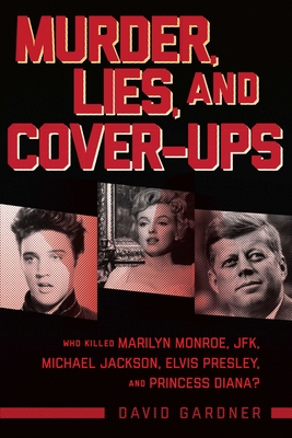 Murder, Lies, and Cover-Ups: Who Killed Marilyn Monroe, Jfk, Michael Jackson, Elvis Presley, and Princess Diana? - Gardner, David