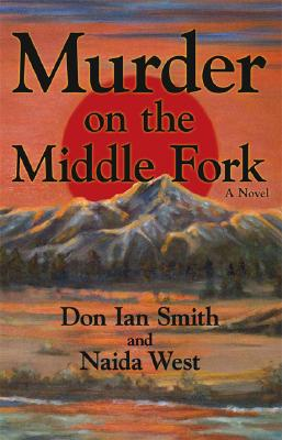 Murder on the Middle Fork - Smith, Don Ian, and West, Naida, Ph.D.